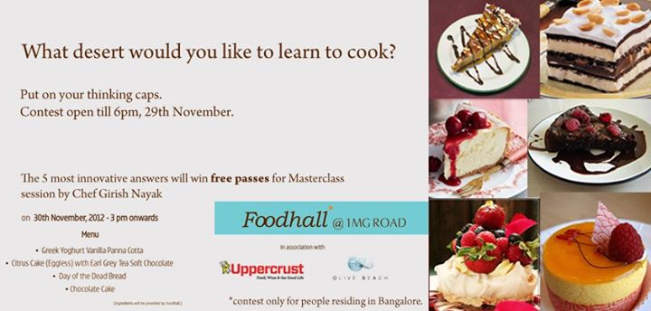 Contest Alert:  Which dessert would you like to learn to cook?   5 most innovative answers will win a chance to attend a masterclass session with Chef Girish Nayak worth Rs. 1000/-, free of cost!   Only at Foodhall Bangalore on 30th November, 2012 3pm onwards.  Start answering now. Contest open till 6 pm, 29th November.  What are you waiting for?  (You may post answers in comment box below)