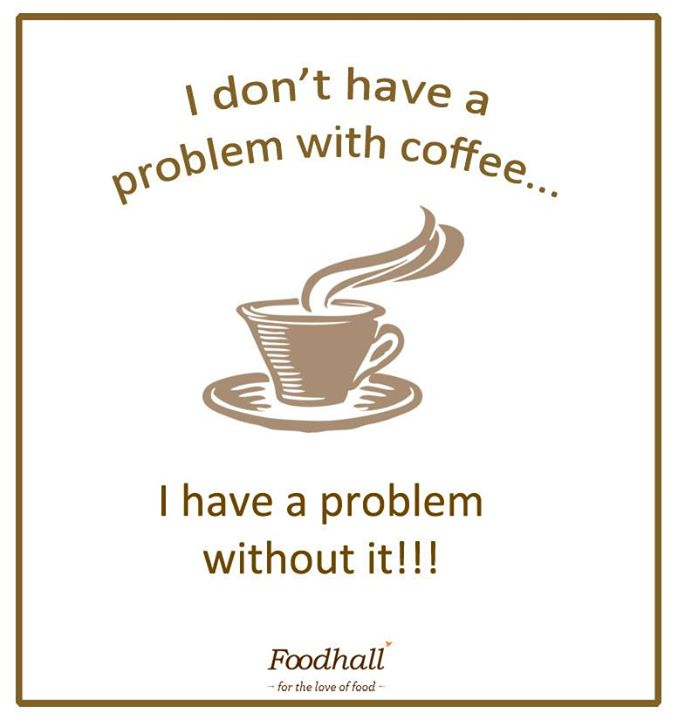 Coffee is not an addiction, it's the solution.